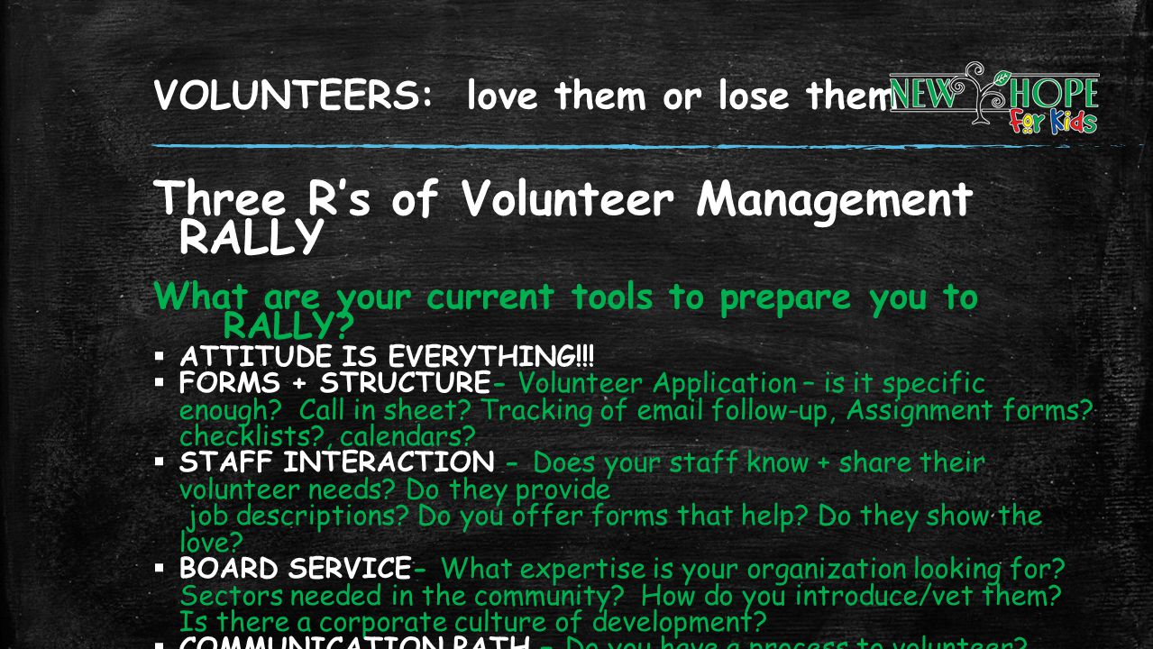 VOLUNTEERS: love them or lose them Three Rs of Volunteer Management RALLY What are your current tools to prepare you to RALLY? ATTITUDE IS EVERYTHING!