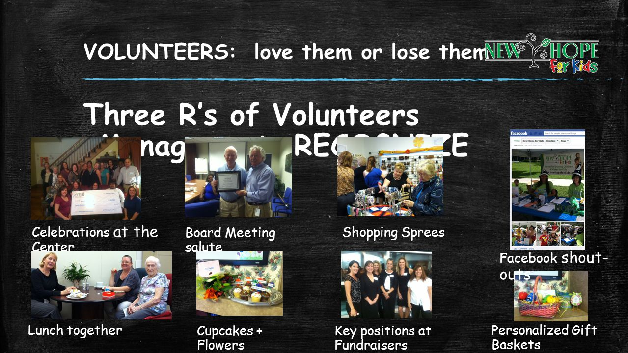 VOLUNTEERS: love them or lose them Three Rs of Volunteers Management RECOGNIZE Cupcakes + Flowers Celebrations at the Center Lunch together Board Meet