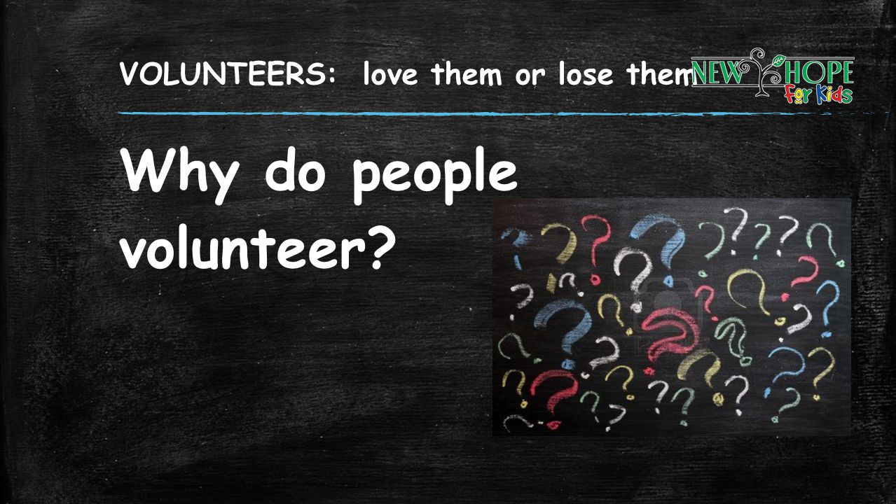 VOLUNTEERS: love them or lose them Why do people volunteer?