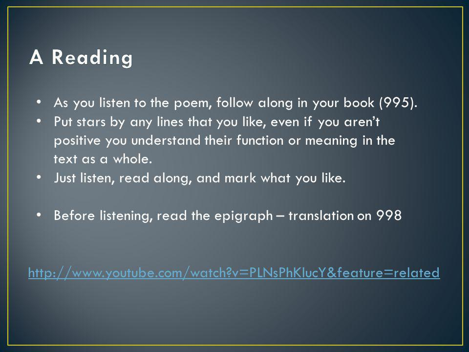 http://www.youtube.com/watch?v=PLNsPhKlucY&feature=related As you listen to the poem, follow along in your book (995).