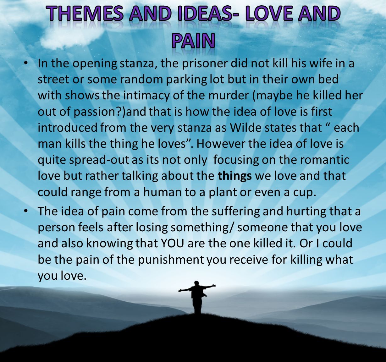 In the opening stanza, the prisoner did not kill his wife in a street or some random parking lot but in their own bed with shows the intimacy of the murder (maybe he killed her out of passion?)and that is how the idea of love is first introduced from the very stanza as Wilde states that each man kills the thing he loves.