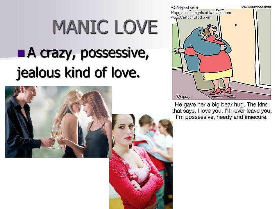 MANIC LOVE A crazy, possessive, A crazy, possessive, jealous kind of love.