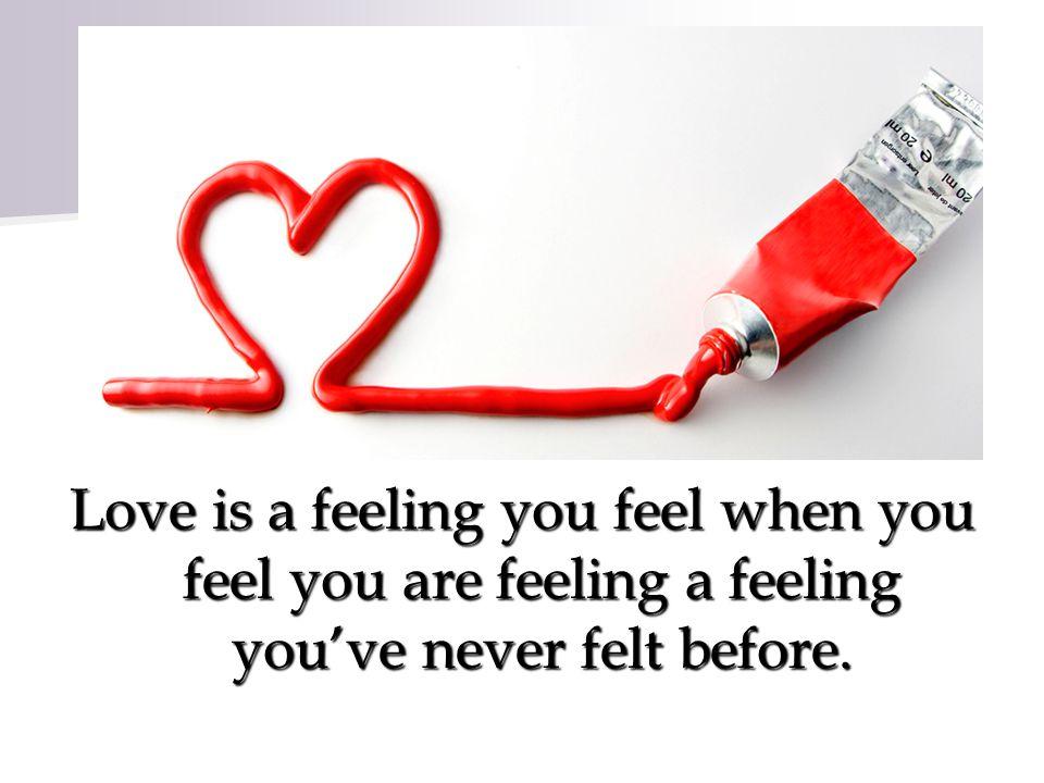 Love is a feeling you feel when you feel you are feeling a feeling youve never felt before.