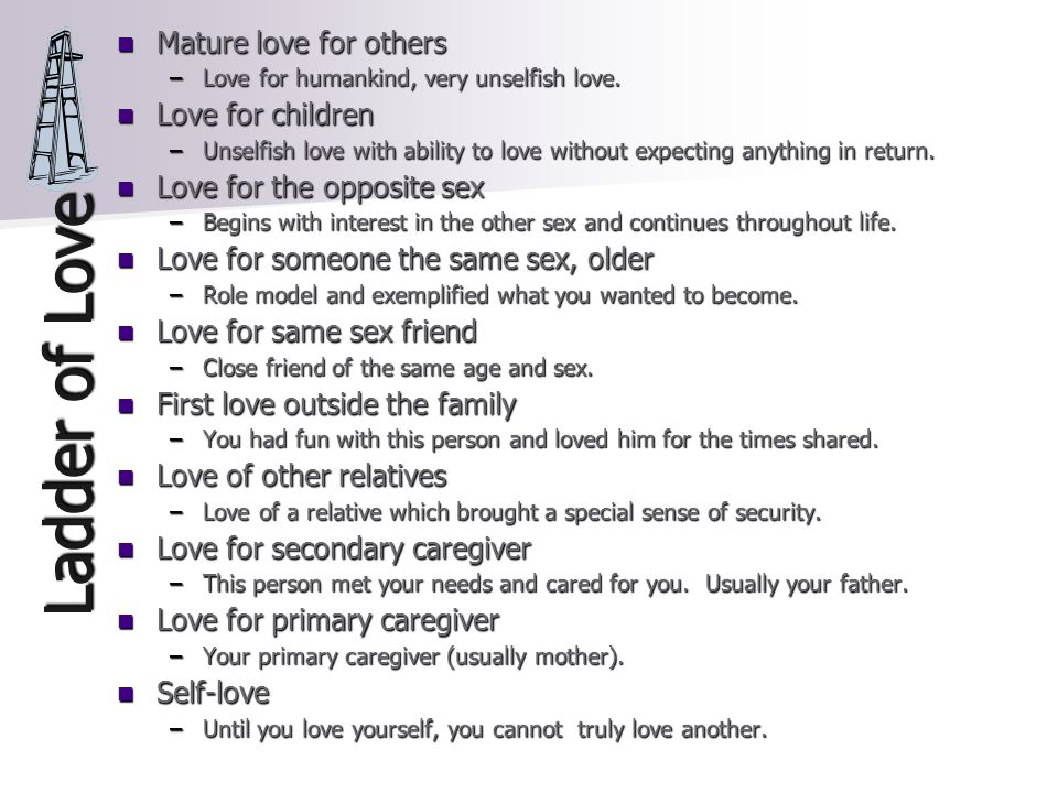 Ladder of Love Mature love for others Mature love for others –Love for humankind, very unselfish love.