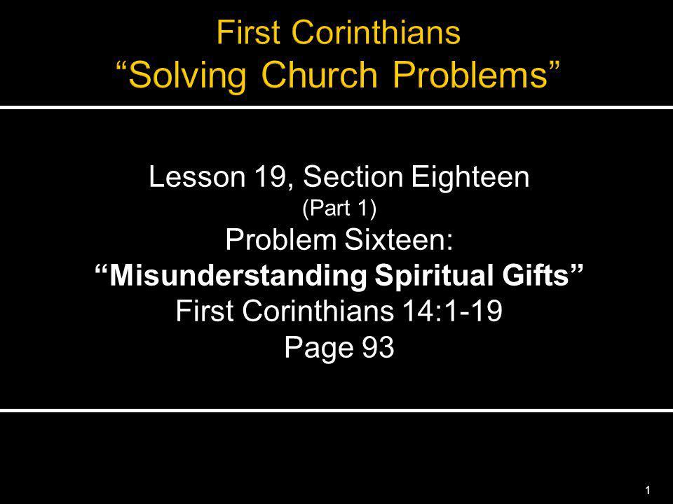 1 Lesson 19, Section Eighteen (Part 1) Problem Sixteen: Misunderstanding Spiritual Gifts First Corinthians 14:1-19 Page 93