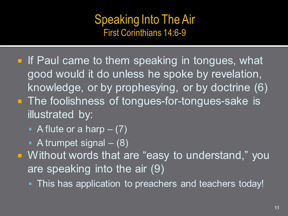If Paul came to them speaking in tongues, what good would it do unless he spoke by revelation, knowledge, or by prophesying, or by doctrine (6) The foolishness of tongues-for-tongues-sake is illustrated by: A flute or a harp – (7) A trumpet signal – (8) Without words that are easy to understand, you are speaking into the air (9) This has application to preachers and teachers today.