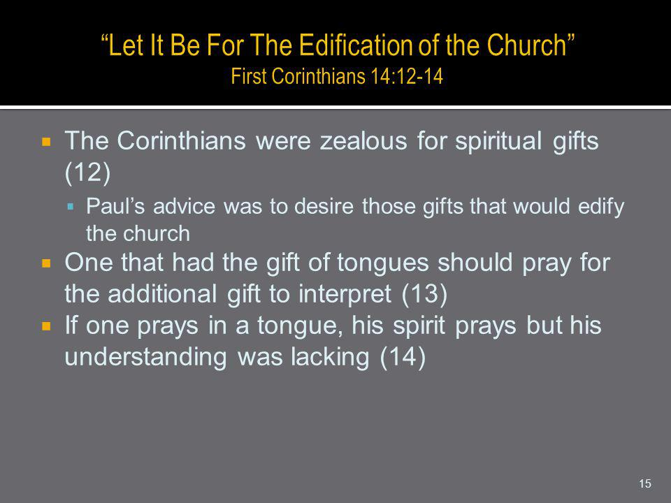 The Corinthians were zealous for spiritual gifts (12) Pauls advice was to desire those gifts that would edify the church One that had the gift of tongues should pray for the additional gift to interpret (13) If one prays in a tongue, his spirit prays but his understanding was lacking (14) 15