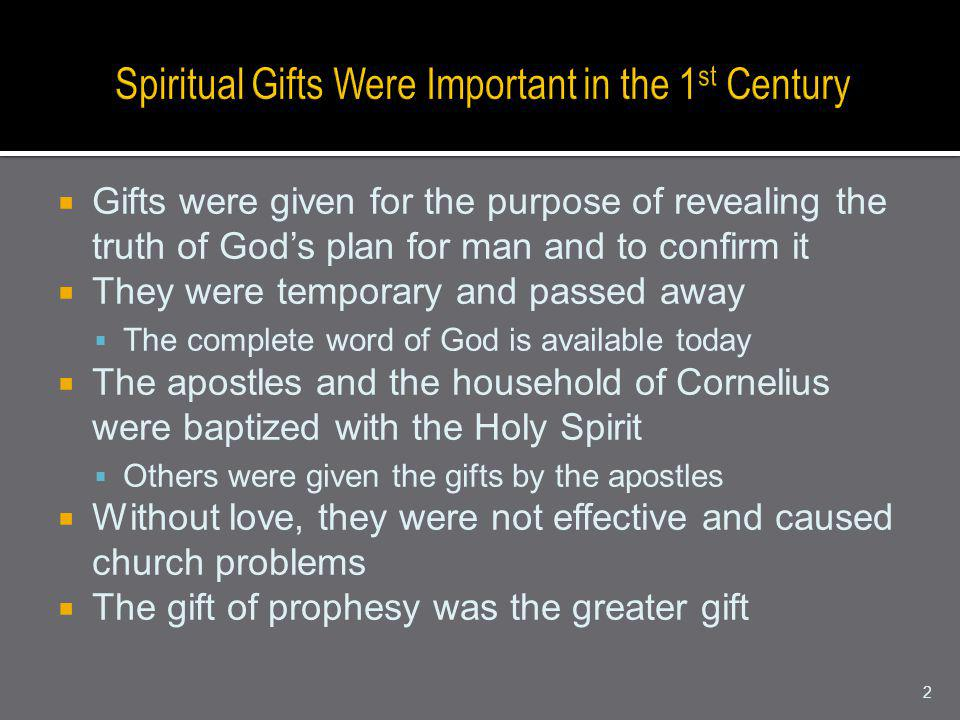 Gifts were given for the purpose of revealing the truth of Gods plan for man and to confirm it They were temporary and passed away The complete word of God is available today The apostles and the household of Cornelius were baptized with the Holy Spirit Others were given the gifts by the apostles Without love, they were not effective and caused church problems The gift of prophesy was the greater gift 2