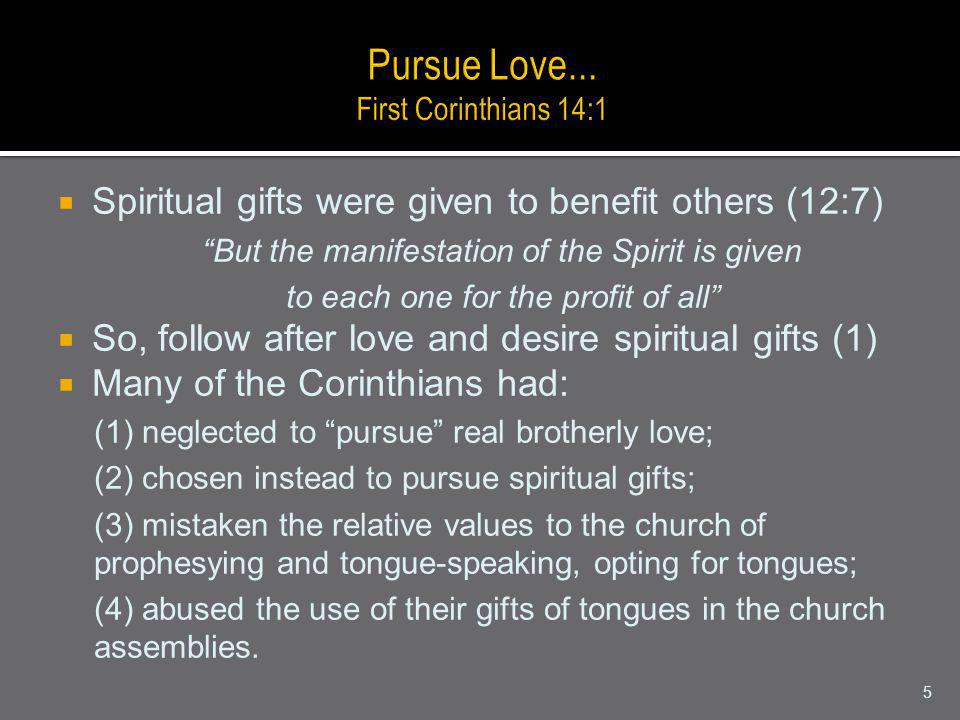 Spiritual gifts were given to benefit others (12:7) But the manifestation of the Spirit is given to each one for the profit of all So, follow after love and desire spiritual gifts (1) Many of the Corinthians had: (1) neglected to pursue real brotherly love; (2) chosen instead to pursue spiritual gifts; (3) mistaken the relative values to the church of prophesying and tongue-speaking, opting for tongues; (4) abused the use of their gifts of tongues in the church assemblies.