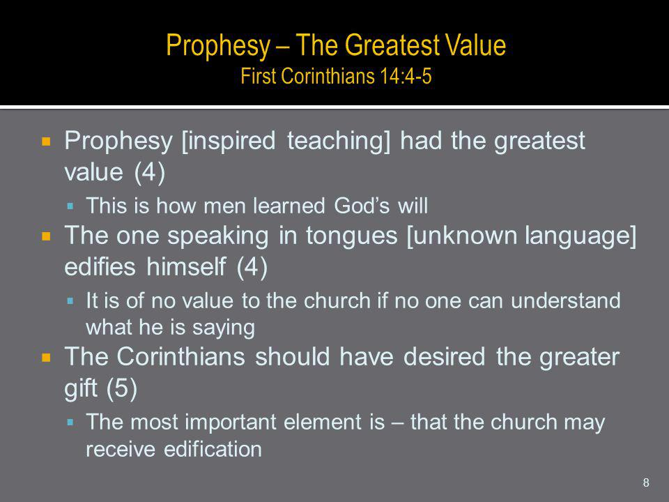 Prophesy [inspired teaching] had the greatest value (4) This is how men learned Gods will The one speaking in tongues [unknown language] edifies himself (4) It is of no value to the church if no one can understand what he is saying The Corinthians should have desired the greater gift (5) The most important element is – that the church may receive edification 8