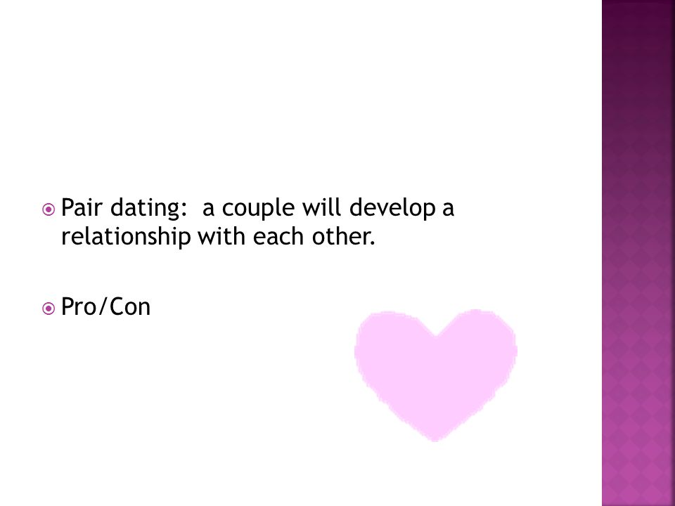 Pair dating: a couple will develop a relationship with each other. Pro/Con
