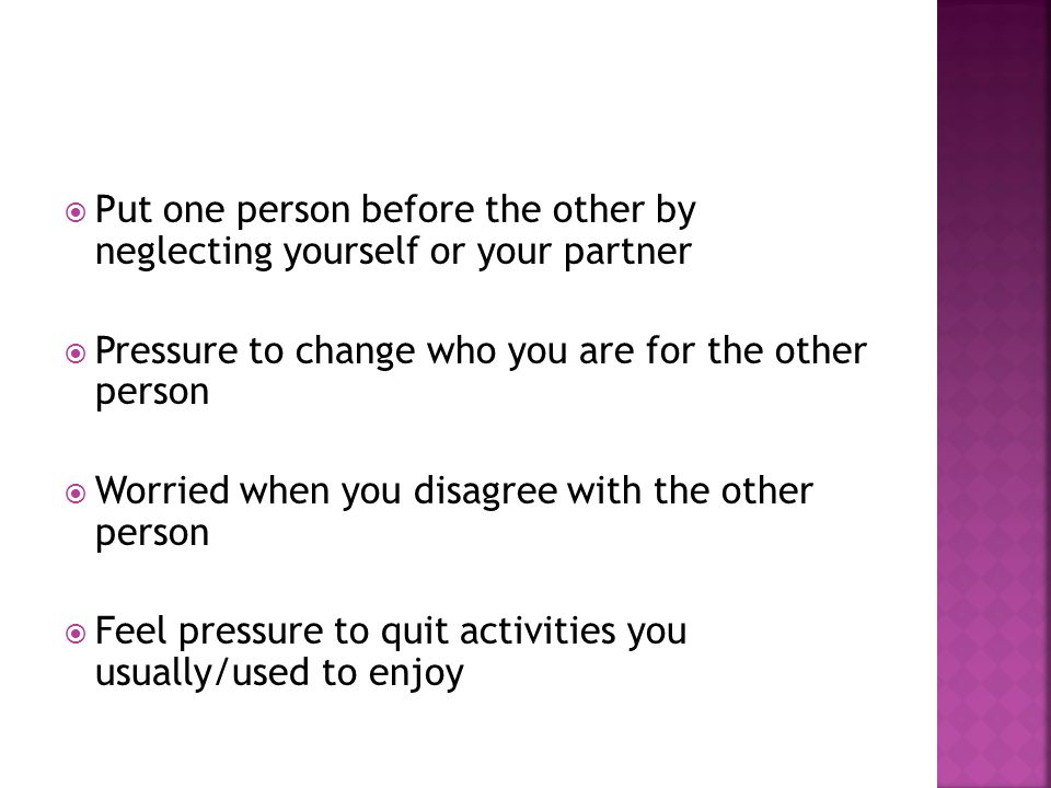 Put one person before the other by neglecting yourself or your partner Pressure to change who you are for the other person Worried when you disagree with the other person Feel pressure to quit activities you usually/used to enjoy
