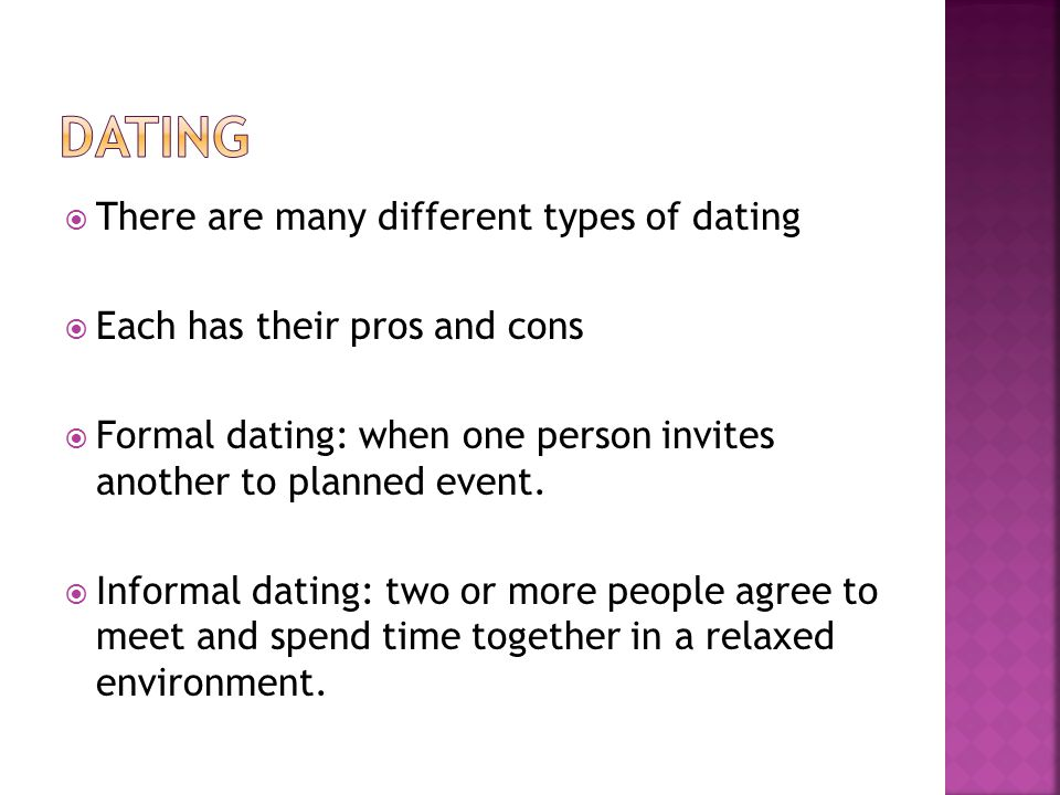 There are many different types of dating Each has their pros and cons Formal dating: when one person invites another to planned event.