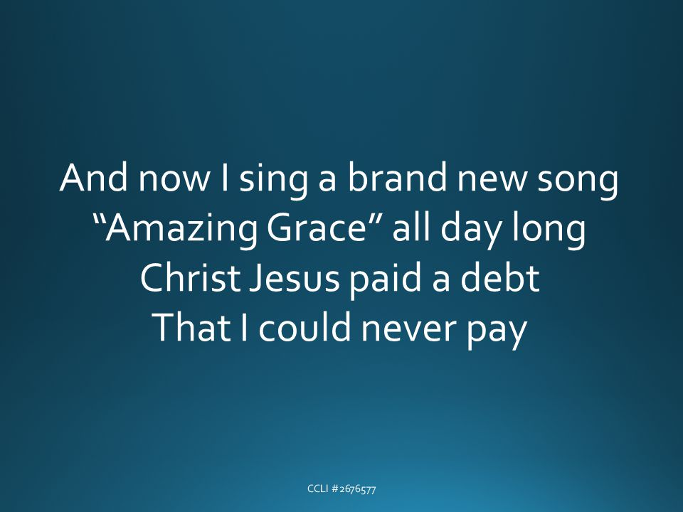 And now I sing a brand new song Amazing Grace all day long Christ Jesus paid a debt That I could never pay