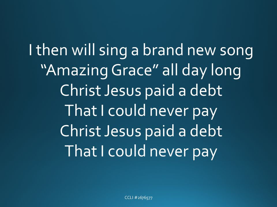I then will sing a brand new song Amazing Grace all day long Christ Jesus paid a debt That I could never pay Christ Jesus paid a debt That I could nev
