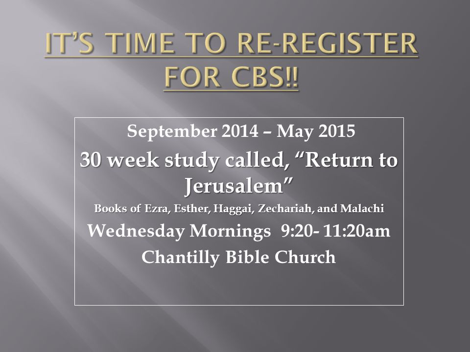 September 2014 – May 2015 30 week study called, Return to Jerusalem Books of Ezra, Esther, Haggai, Zechariah, and Malachi Wednesday Mornings 9:20- 11:20am Chantilly Bible Church