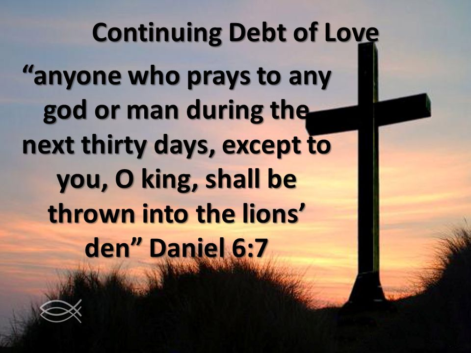 Continuing Debt of Love anyone who prays to any god or man during the next thirty days, except to you, O king, shall be thrown into the lions den Daniel 6:7