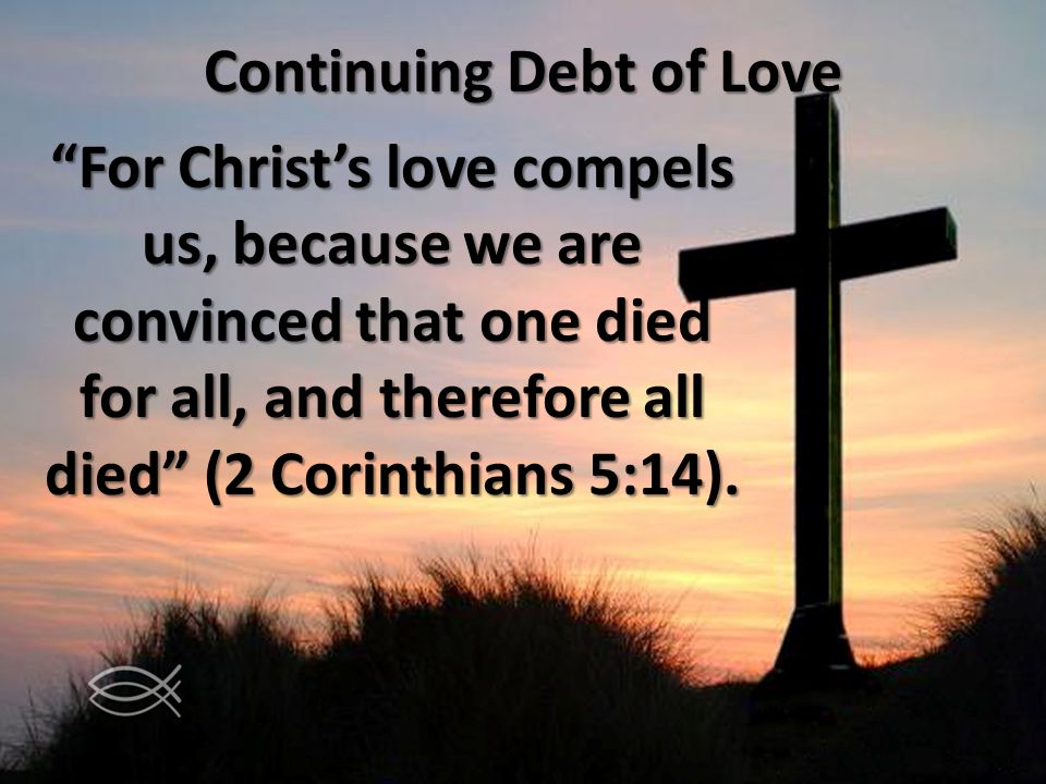 Continuing Debt of Love For Christs love compels us, because we are convinced that one died for all, and therefore all died (2 Corinthians 5:14).