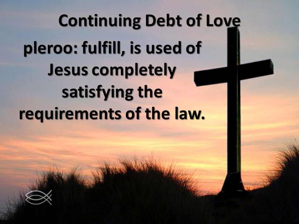 Continuing Debt of Love pleroo: fulfill, is used of Jesus completely satisfying the requirements of the law.