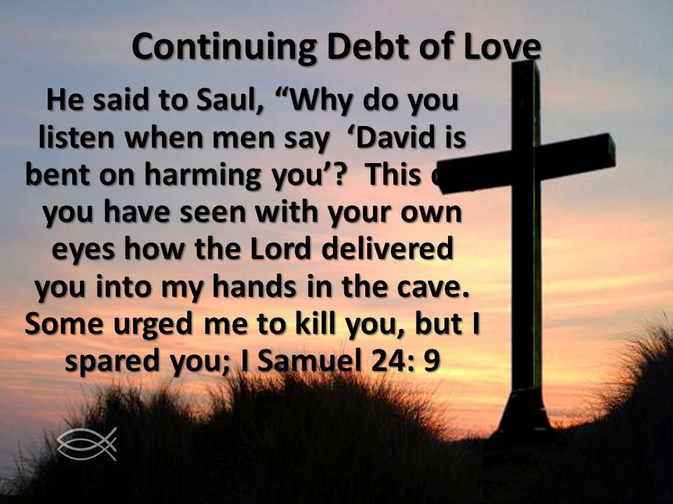 Continuing Debt of Love He said to Saul, Why do you listen when men say David is bent on harming you? This day you have seen with your own eyes how th