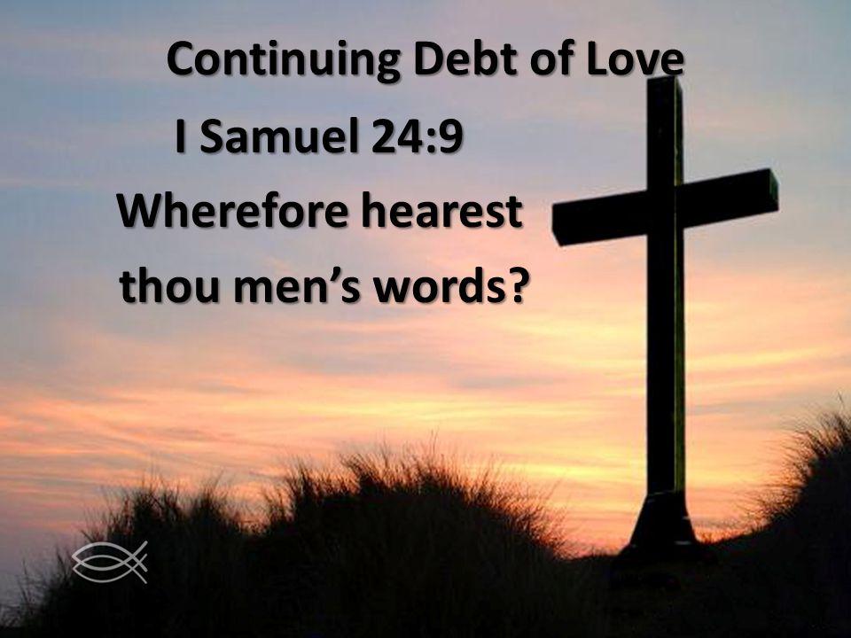 Continuing Debt of Love I Samuel 24:9 Wherefore hearest thou mens words thou mens words