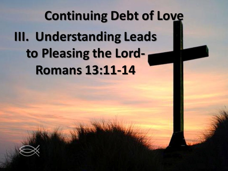 Continuing Debt of Love III. Understanding Leads to Pleasing the Lord- Romans 13:11-14