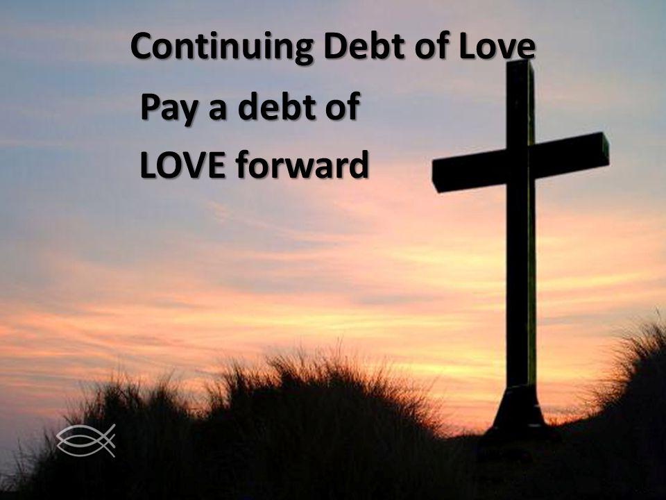 Continuing Debt of Love Pay a debt of LOVE forward LOVE forward