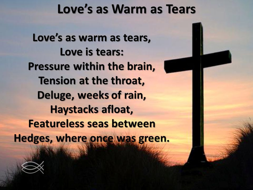 Loves as Warm as Tears Loves as warm as tears, Love is tears: Pressure within the brain, Tension at the throat, Deluge, weeks of rain, Haystacks afloat, Featureless seas between Hedges, where once was green.