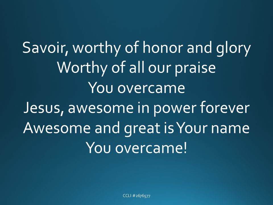 Savoir, worthy of honor and glory Worthy of all our praise You overcame Jesus, awesome in power forever Awesome and great is Your name You overcame!