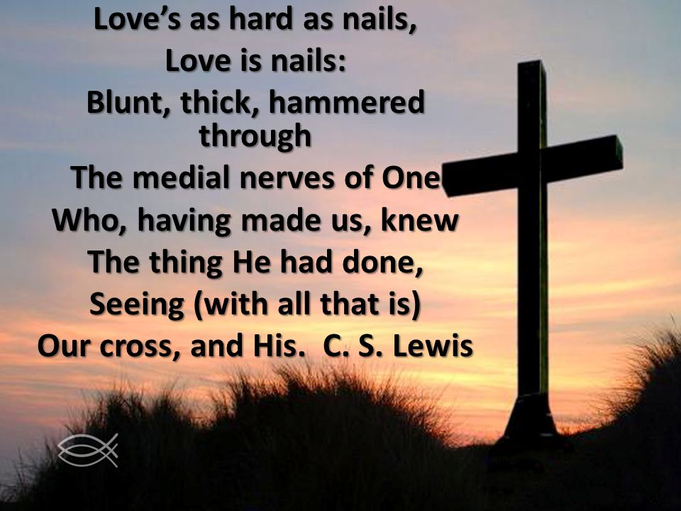 Loves as hard as nails, Love is nails: Blunt, thick, hammered through The medial nerves of One Who, having made us, knew The thing He had done, Seeing (with all that is) Our cross, and His.