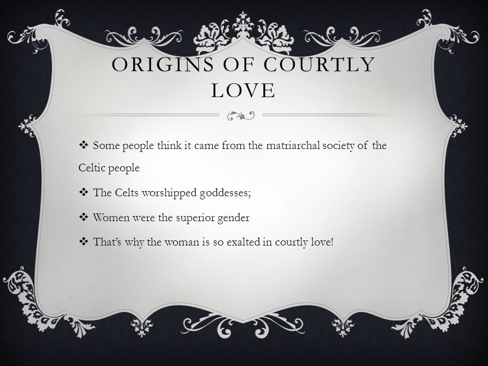 ORIGINS OF COURTLY LOVE Some people think it came from the matriarchal society of the Celtic people The Celts worshipped goddesses; Women were the superior gender Thats why the woman is so exalted in courtly love!