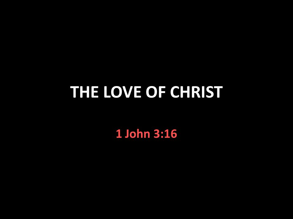 THE LOVE OF CHRIST 1 John 3:16