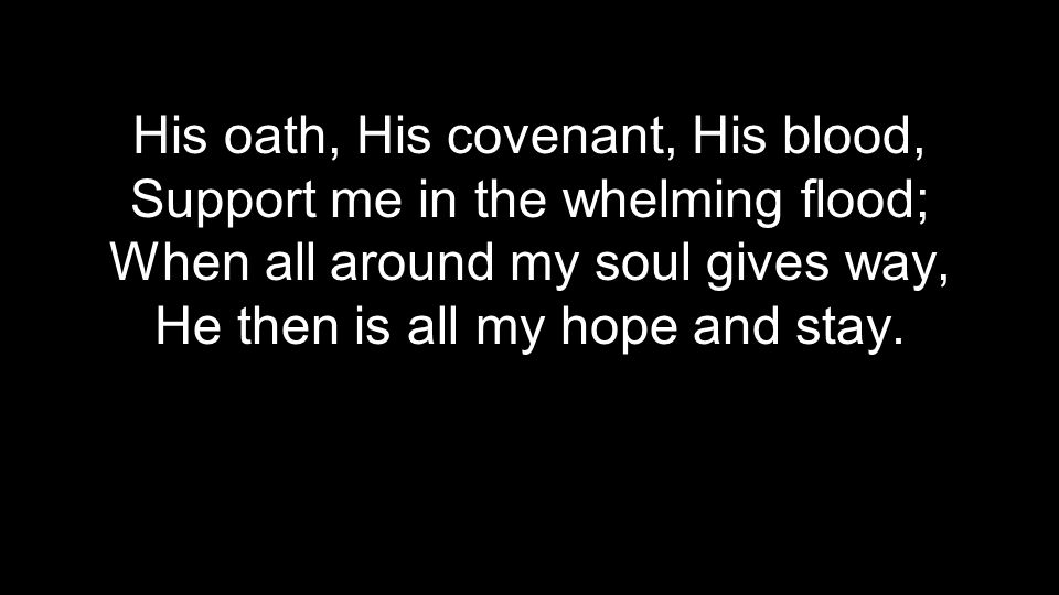 His oath, His covenant, His blood, Support me in the whelming flood; When all around my soul gives way, He then is all my hope and stay.