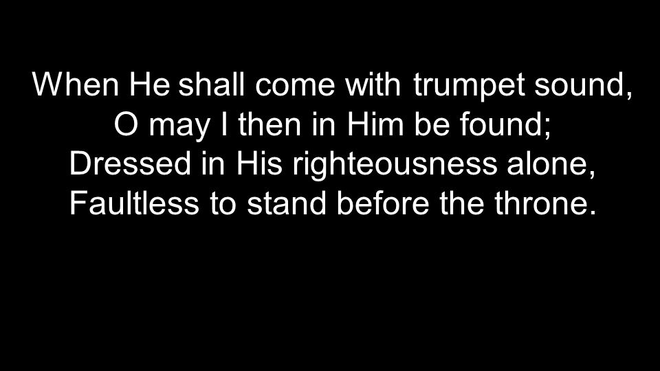 When He shall come with trumpet sound, O may I then in Him be found; Dressed in His righteousness alone, Faultless to stand before the throne.