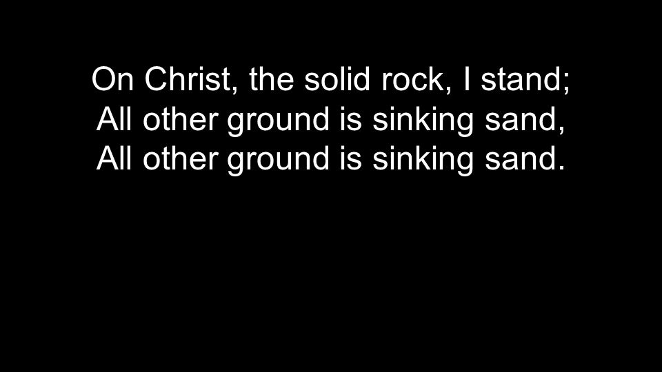 On Christ, the solid rock, I stand; All other ground is sinking sand, All other ground is sinking sand.
