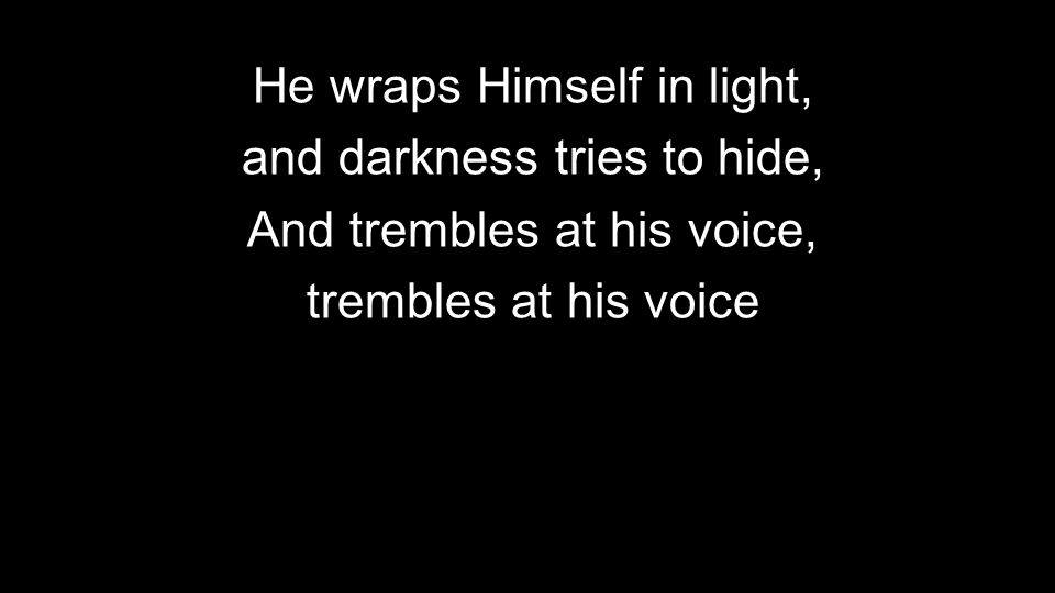 He wraps Himself in light, and darkness tries to hide, And trembles at his voice, trembles at his voice