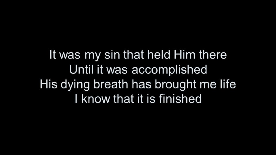 It was my sin that held Him there Until it was accomplished His dying breath has brought me life I know that it is finished