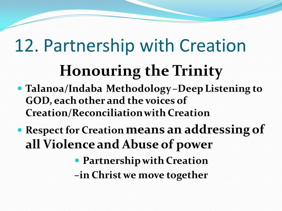 12. Partnership with Creation Honouring the Trinity Talanoa/Indaba Methodology –Deep Listening to GOD, each other and the voices of Creation/Reconcili