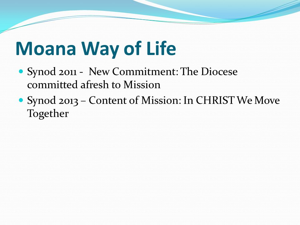 Moana Way of Life Synod 2011 - New Commitment: The Diocese committed afresh to Mission Synod 2013 – Content of Mission: In CHRIST We Move Together