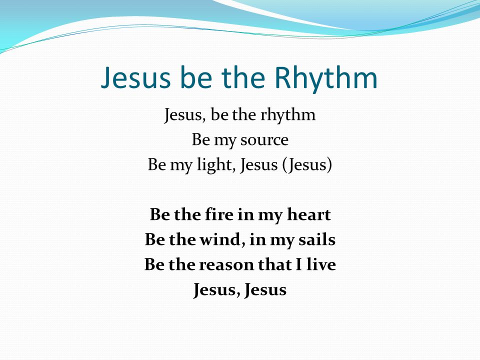 Jesus be the Rhythm Jesus, be the rhythm Be my source Be my light, Jesus (Jesus) Be the fire in my heart Be the wind, in my sails Be the reason that I