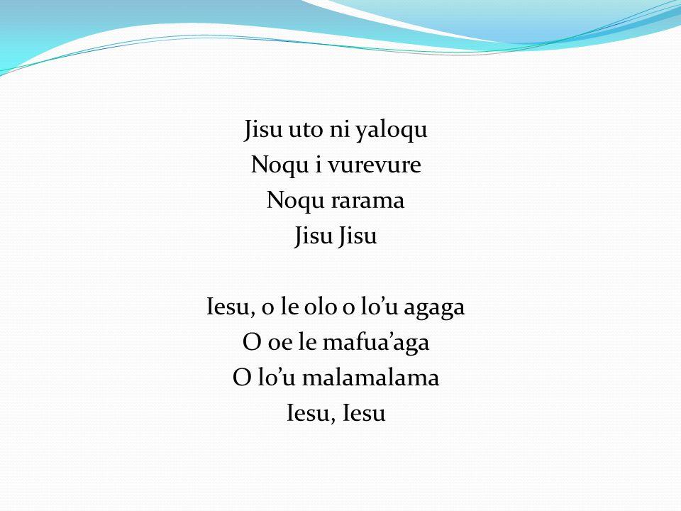Jisu uto ni yaloqu Noqu i vurevure Noqu rarama Jisu Iesu, o le olo o lou agaga O oe le mafuaaga O lou malamalama Iesu, Iesu