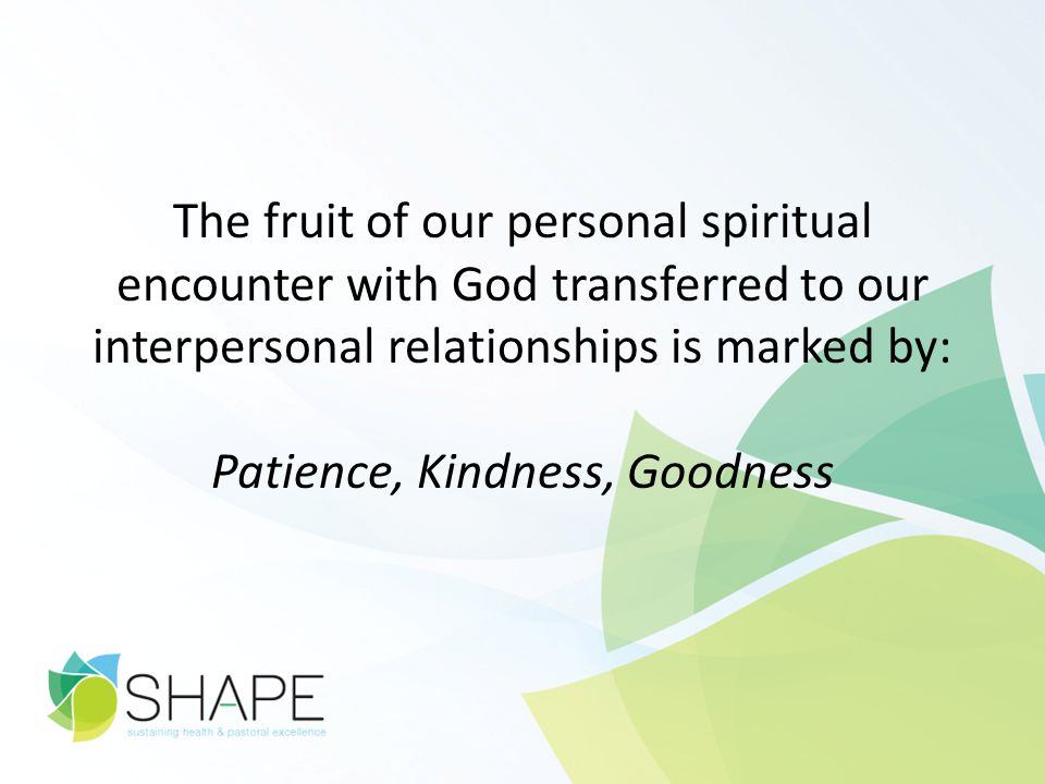 The fruit of our personal spiritual encounter with God transferred to our interpersonal relationships is marked by: Patience, Kindness, Goodness
