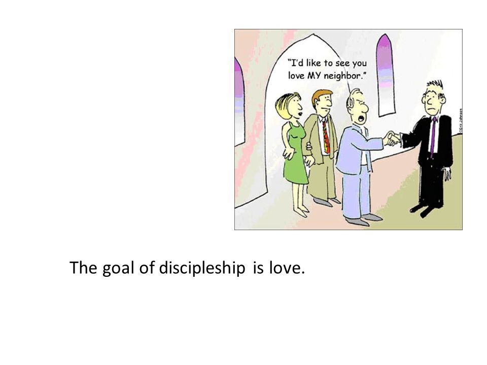 The goal of discipleship is love.