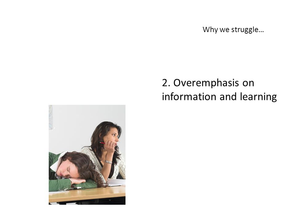 2. Overemphasis on information and learning Why we struggle…