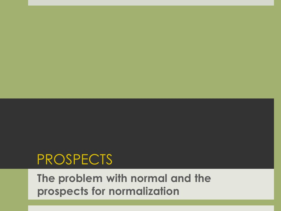 PROSPECTS The problem with normal and the prospects for normalization