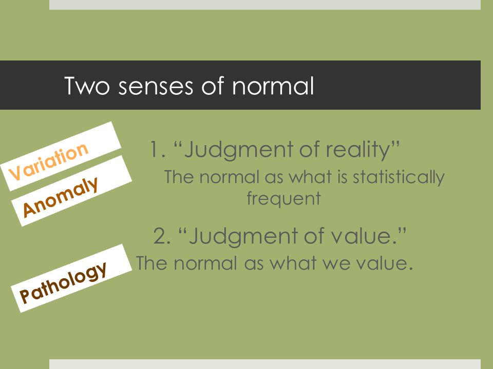 Two senses of normal 1. Judgment of reality The normal as what is statistically frequent 2.