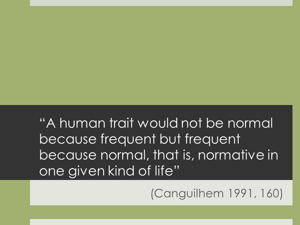 A human trait would not be normal because frequent but frequent because normal, that is, normative in one given kind of life (Canguilhem 1991, 160)