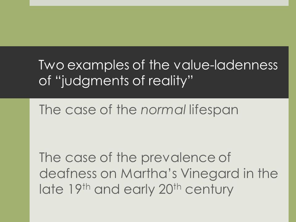 Two examples of the value-ladenness of judgments of reality The case of the normal lifespan The case of the prevalence of deafness on Marthas Vinegard in the late 19 th and early 20 th century
