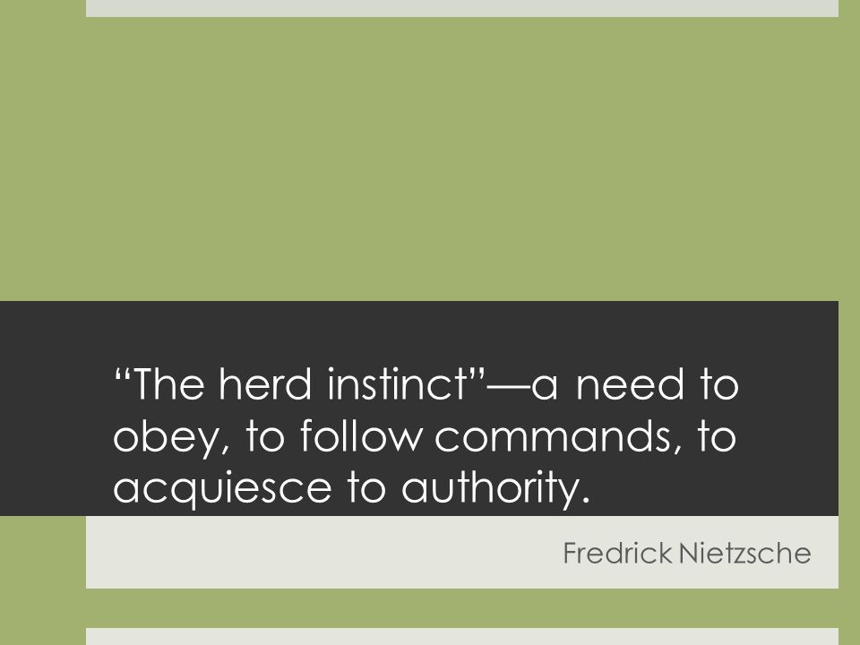 The herd instincta need to obey, to follow commands, to acquiesce to authority. Fredrick Nietzsche