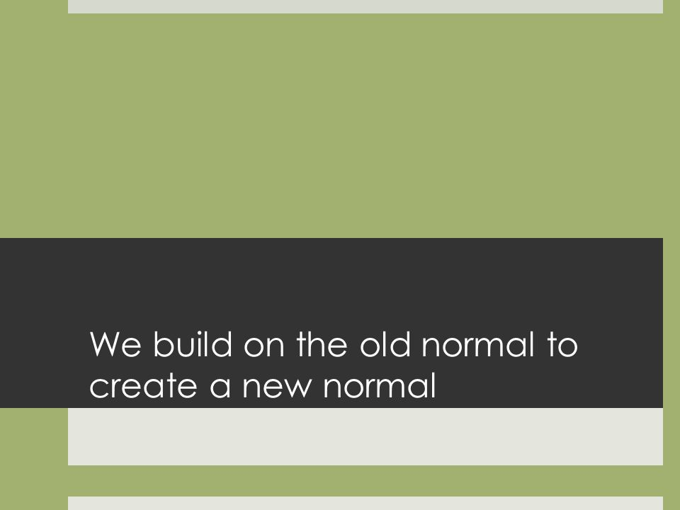 We build on the old normal to create a new normal